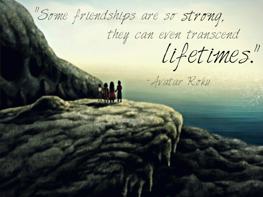 "avatarquotes:  ""Some friendships are so strong, they can even transcend lifetimes."" -Avatar Roku"