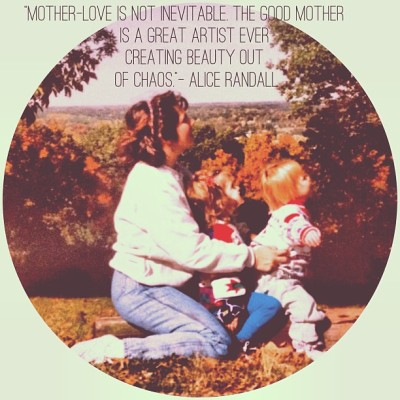 """Mother-love is not inevitable. The good mother is a great artist ever creating beauty out of chaos."" – Alice Randall (Novelist, The Wind Done Gone, and the first black woman to write a No. 1 country song)"