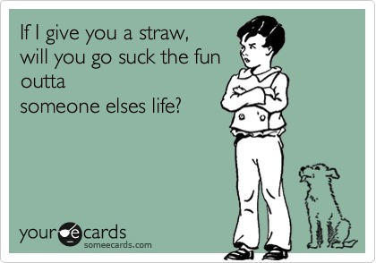 If I give you a straw, will you go suck the fun out of someone else's life?