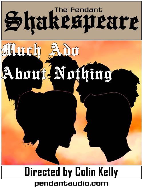 "PENDANT PRODUCTIONS PROUDLY PRESENTS: The Pendant Shakespeare proudly presents ""Much Ado About Nothing"" Act I! ""The Pendant Shakespeare aka The Wild Bill Variety Show"" is an ongoing monthly presentation of the works of William Shakespeare. Available for free download in .mp3 format, or as a Podcast! Now available exclusively at PendantAudio.com via the following links: Also available — a commentary track with the director and dramaturg! iTunes link:http://phobos.apple.com/WebObjects/MZStore.woa/wa/viewPodcast?id=268841164 Podcast feed:http://www.pendantaudio.com/shakespeare-podcast.xml Download link:http://pendantaudio.com/shakespeare.php Featuring the voice talents of: Paul Brueggeman as BENEDICK Dave Morgan as DON PEDRO Jason Wallace as LEONATO Chris Hackney as CLAUDIO Rene Christine Jones as BEATRICE Jack Calk as the MESSENGER Perry Whittle as DON JOHN Seth Adam Sher as CONRAD Pete Milan as BORACHIO Randy Bowser as ANTONIO Katy Keating as HERO Written by William Shakespeare, adapted for Audio by Colin Kelly and Kathryn Pryde Script analysis and dramaturgy by Kathrn Pryde Directed by Colin Kelly Assistant Director Randy Bowser Featuring music by: BAEG by RAY GINZBURG CRAZY GLUE by JOSH WOODWARD GLIMMERING HOPE by FLUFFATRON GRAVITY by JOSH WOODWARD ME, MY GUITAR, AND THE ALIENS by D34DM4N SACRED RAIN by LOVE KAVI AND MR D-S-L SILHOUETTE IN SUNSET by VIBE SOUTHERN PORCH by FABBEMANNEN WAIT UNTIL MIDNIGHT by KSERO  Shakespeare theme by Pavel Zuk of pavelzuk.com Cover art by Paul Brueggeman Produced by Pendant Productions Executive Producer Jeffrey Bridgeshttp://www.pendantaudio.comhttp://groups.yahoo.com/group/pendanthttp://twitter.com/pendantwebhttp://www.facebook.com/pendantaudiohttp://www.youtube.com/user/PendantProductionshttp://pendantaudio.tumblr.com  Thanks for listening!"