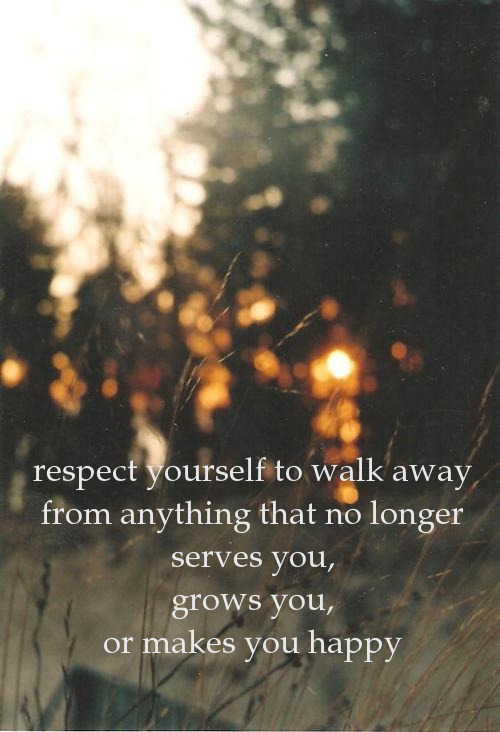 respect yourself to walk awayfrom anything that no longerserves you,grows you,or makes you happy  image source pinterest