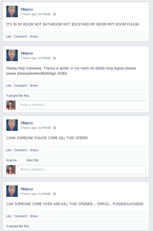 rydek:  this girl on my facebook feed has been posting statuses for 8 hours straight all today begging for someone to kill a spider in her bathroom and having several breakdowns in the middle and ranting about how she has no true friends because no one would kill it only to realize that it was a piece of hair and i'm still laughing
