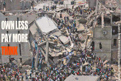 Some 228 garment factory workers perish under rubble in Savar, Bangladesh, when building collapses.For $38.00/month.THINK, OWN LESS, PAY MORE