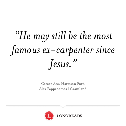 "Grantland kinda kills some of these longreads. longreads:  ""Career Arc: Harrison Ford."" Alex Pappademas, Grantland."