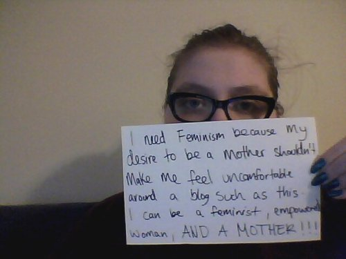 I need feminism because my desire to be a mother shouldn't make me feel uncomfortable around a blog such as this.  I can be a feminist, empowered woman, AND A MOTHER!!!