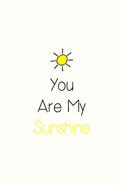siryiyi:  You are my sunshine. My only sunshine. You make me happy when skies are grey. You'll never know, dear, how much I love you. Please don't take my sunshine away.