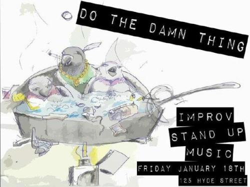 1/18. Do The Damn Thing (Comedy) @ 125 Hyde St. SF. $5. 8:30pm. Featuring Andrew Moore, Clare O'Kane, Shanti Charan, David Gborie and Joe Klocek. Hosted by Misha Trubs and Spencer Devine. Music by Ash Clayton and Alex Huffman.