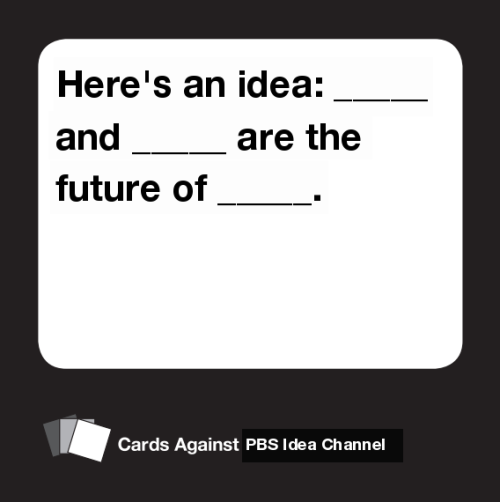 Combining two things I love - Cards Against Humanity and PBS Idea Channel.  by Briguyblock
