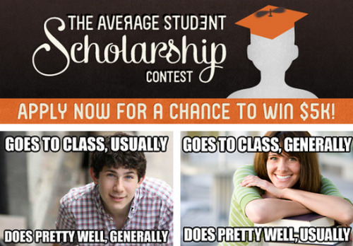 The Average Student Scholarship Contest [Click to submit your entry] Did you sign up for 3 clubs but never attend meetings? Is your GPA a 2.1? Would some of your professors have a hard time remembering if you were in their class? If so, enter now for a chance to win one of two $5,000 grand prizes! We hope you're not exceptional.