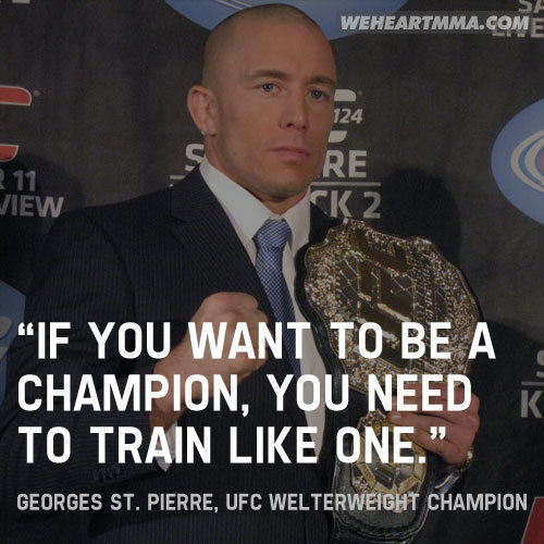 """If you want to be a champion, you need to train like one."" — Georges St. Pierre, UFC Welterweight Champion"