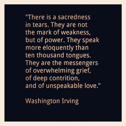 the-soulhunter:  #Famous #Quotes #WashingtonIrving #Tears #Weakness #Power #Grief #Love
