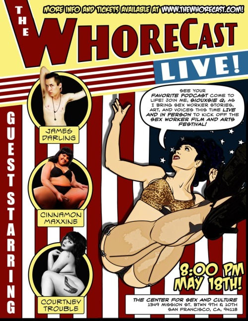 May 18th, 8 pm The Whorecast Live Center for Sex and Culture, 1349 Mission Street Whore, Sexworker, Harlot, Camgirl, Hooker, Pornstar, Stripper, Dominatrix, Strumpet… whatever name you prefer, Siouxsie's podcast, The WhoreCast, strives to humanize people in the sex industry. The WhoreCast provides a glimpse into her world of sexwork by sharing the stories, art, and voices of sexworkers. While tackling issues from politics to comic books, Siouxsie will charm her way into your heart. Tickets: http://www.brownpapertickets.com/event/363937 More info: http://www.thewhorecast.com/