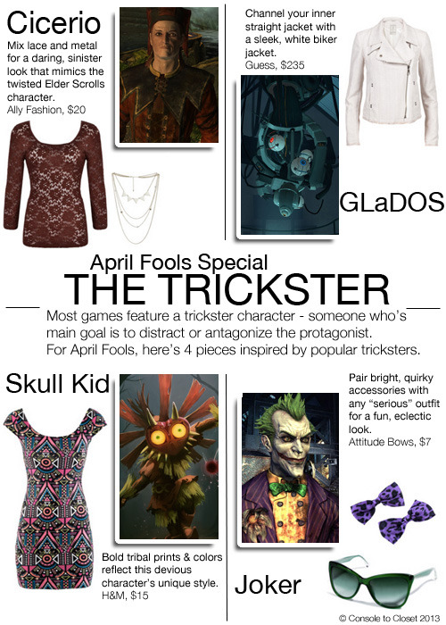 One Trend, Four Ways: The Trickster Cicero (Elder Scrolls V: Skyrim): Top: Ally Fashion - Scoop Neck Lace Top, $20 / Necklace: Wet Seal - Triangle Swag Necklace, $11 GLaDOS (Portal): Jacket: We Like Fashion - Guess Jacket, $235 Skull Kid (The Legend of Zelda: Majora's Mask): Dress: H&M - Tribal Dress, $15 Joker (Batman: Arkham Asylum): Sunglasses: Dolce & Gabbana - Green Cat Eye Glasses, $267 / Hair Accessories: Attitude Clothing - Purple Leopard Bow Hair Clips, $7 *Please Note: Cicero is spelled incorrectly in the image, I'll fix it tonight!