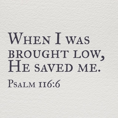 teachermanblogs:  When I was brought low, He saved me. -Psalm 116:6