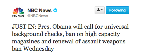 "demnewswire:  ""JUST IN: Pres. Obama will call for universal background checks, ban on high capacity magazines and renewal of assault weapons ban Wednesday"" @NBCNews's twitter account"