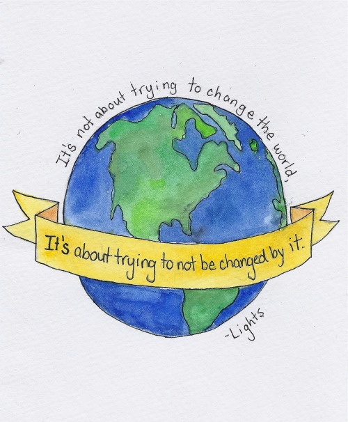 thesummerofsam:  'It's not about trying to change the world, it's about trying to not be changed by it.' - Lights Poxleitner