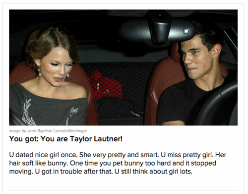 "My results from BuzzFeed's ""Which of Taylor Swift's Jilted Lovers Are You?"" quiz.  Be fucking funnier, BuzzFeed.  IDK  http://www.buzzfeed.com/awesomer/which-of-taylor-swifts-jilted-lovers-are-you"