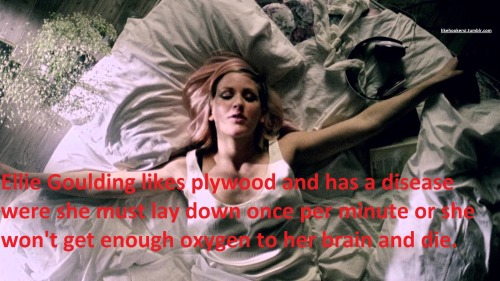 likehookersi:  Ellie Goulding likes plywood and has a disease were she must lay down once per minute or she won't get enough oxygen to her brain and die.