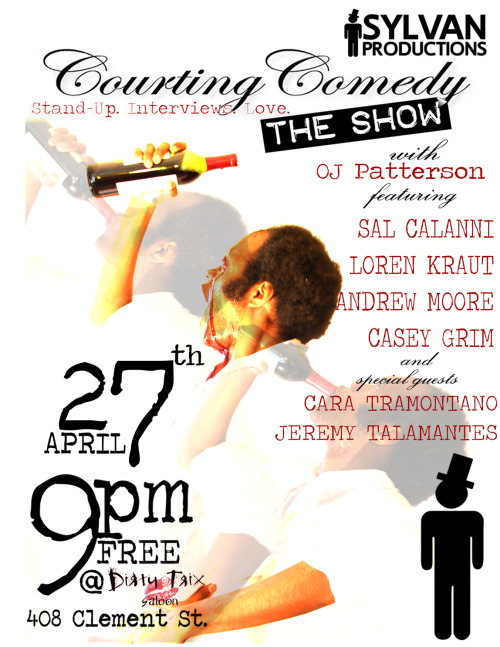"4/27. Courting Comedy: The Show @ Dirty Trix. 408 Clement St. SF. 9PM. Free. Featuring Sal Calanni, Loren Kraut, Andrew Moore, Casey Grim, Jeremy Talamantes and Cara Tramontano. Hosted by OJ Patterson.   Sylvan Productions presents another night of great comedy at the historic Dirty Trix Saloon. In lieu of ""yucks"" and ""friends"" OJ Patterson, comedian/blogger/enthusiast, is bringing his brand of comedy show. This iteration features: Sal Calanni (Renaissance offender, Cleveland beamer, Pick and Shovel Poet) Loren Kraut (Adorably sardonic, beloved jokester) Andrew Moore (Unfettered, feral, folly-artist, musical extraordinaire) Casey Grim (Swiping enthusiast, piercing personality, brazen) and special guests Cara Tramantano (Silly, smart, sage.) Jeremy Talamantes (Budding, pointed observer.)   After each comedian a brief tongue and cheek, ""post-game"" interview occurs, giving the night a sense of depth and unpredictability. It shall be a very fun time."