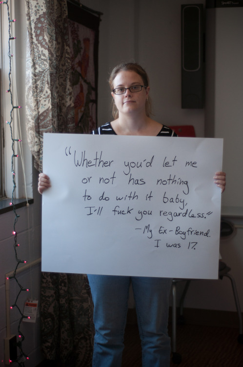 "projectunbreakable:  The poster reads: ""Whether you'd let me or not has nothing to do with it babe, I'll fuck you regardless."" - My Ex-Boyfriend. I was 17. — Photographed in Buffalo, NY on October 25th. — Click here to learn more about Project Unbreakable. (trigger warning) Facebook, Twitter, submissions, FAQ, donate to Project Unbreakable, join our mailing list  stay strong <3"