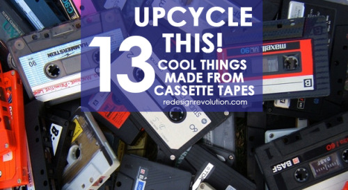 redesignrevolution:  Raise your hands if you still have cassette tapes lying around the house. But now you can do something cool with them! Check out our favorite ways to upcycle cassette tapes in our new weekly feature. Upcycle This! 13 Things Made from Cassette Tapes