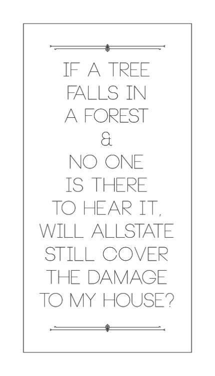 "seminaldesigner:   ""If a tree falls in a forest and no one is there to hear it, will Allstate still cover the damage to my house?""  -Scott Aukerman reciting a fan-submitted catchphrase on Comedy Bang Bang ep. 203"