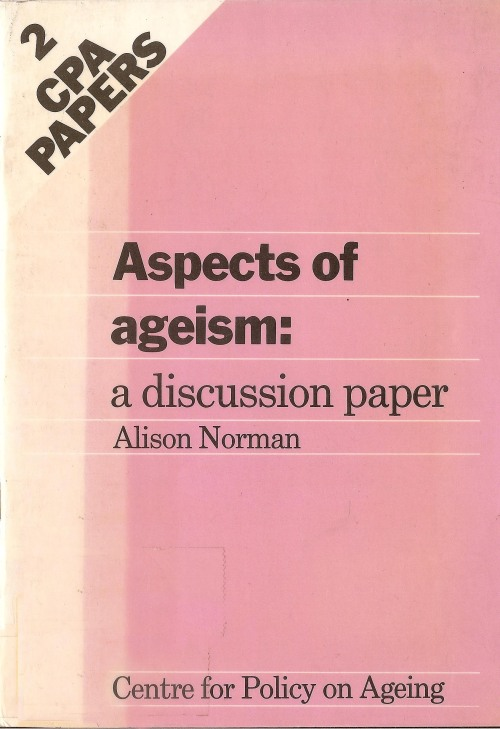 Aspects of ageism : a discussion paper / Alison Norman.Publisher: Centre for Policy on Ageing, 1987.
