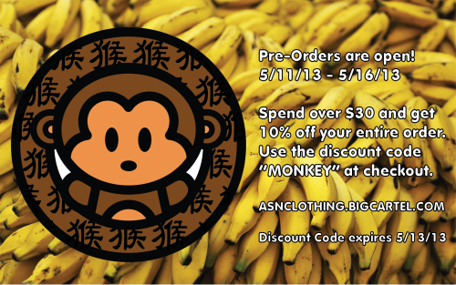 "Pre-Orders are now open until May 16th. Spend over $30 and get 10% off your entire order. Use the discount code ""MONKEY"" at checkout.Discount code expires 5/12/13.http://www.asnclothing.bigcartel.com/"