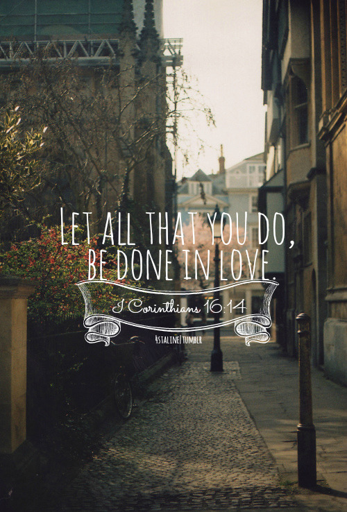 Let all that you do be done in love.  beautiful-yell:  1 Corinthians 16:14