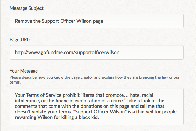 "sebsational:  kararikue:  altersociety:  kateceratops:  People are giving Wilson money to thank him for killing an unarmed black teenager. Please report this to GoFundMe, as it violates their Terms of Service and they get 5% of the tens of thousands of dollars being donated. Click to report. This is my message, in case you want to copy and paste: Your Terms of Service prohibit ""items that promote… hate, racial intolerance, or the financial exploitation of a crime."" Take a look at the comments that come with the donations on this page and tell me that doesn't violate your terms. ""Support Officer Wilson"" is a thin veil for people rewarding Wilson for killing a black kid.  Reporting this fuck out of this racist shit.  Done. It takes like a minute. Fuck this white asshole and his racists supporters. He shouldn't profit 200k from killing a black child.  Did it. Do it if you haven't.  YEP"