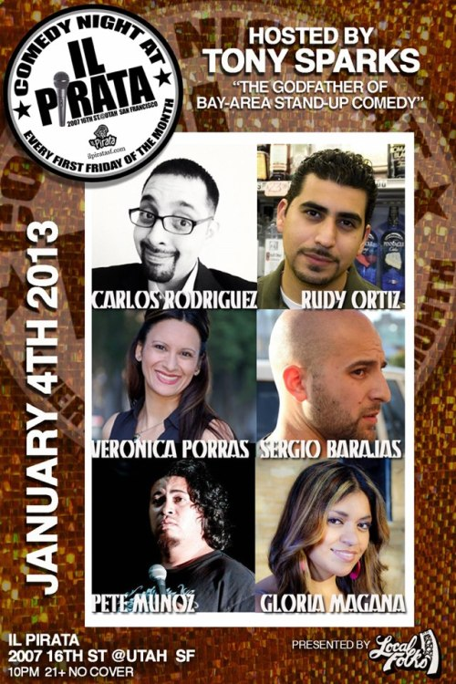 1/4. Free Comedy @ il Pirata. 2006 16th St. SF. 8pm. Free. Featuring Carlos Rodriguez, Rudy Ortiz, Veronica Porras, Sergio Barajas, Pete Munoz and Gloria Magana. Hosted by the Godfather of San Francisco Comedy, Tony Sparks. Presented by Speech Therapy.