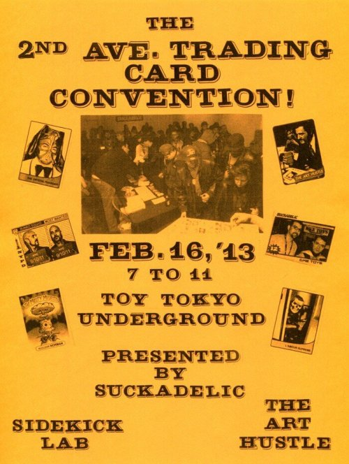 makingdealszine:  RSVP: HERE  February 16th, 20137pm to 11pmat Toy Tokyo Underground(91 Second Avenue, NYC)This second annual event will feature trading cards galore, including the just-released The Art Hustle Series 3, Buff Monster's Melty Misfits, Suckadelic Suckpax, Sidekick's My Father's Record Collection and Curiosity on Mars, as well as many other oddities, rarities and cardboard delights!There will be beer courtesy of Beerlao!There will be beats courtesy of The Crystal Pharoah! There will be a sketch card table with event-exclusive sketch cards organized by Making Deals Zine.Special appearances by The Sucklord, Buff Monster and L'amour Supremeand who knows who else may show up!Sidekick Lab will be in full effect, live printing and personally stamping cards with an exclusive gold stamp commemorating the event.(one card per pack purchased, buyers choice!)**Don't sleep on this. It will be a trading card bacchanal!**  Some vid from the first one: