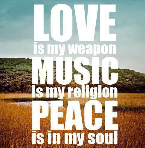 LOVE is my weapon MUSIC is my religion PEACE is in my soul Via whenyougetfedupofthinkingofurls.tumblr.com
