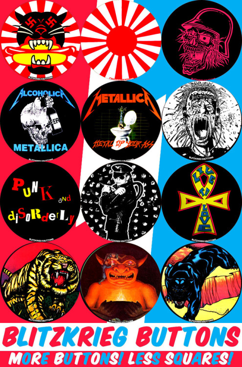 "porkmagazine:  BLITZKRIEG BUTTONS! MEDIUM METAL MASSACRE!!! 2.25"" BUTTONS TO BLAST YOUR BRAINS INTO OBLIVION! THE PANZER WURST! BANZAI! SLAYTANIC WEHRMACHT! ALCOHOLICA! METAL UP YOUR ASS! BOLT THROWER SPLATTERING YOUR BRAIN! PUNK & DISORDERLY! ROB HALFORD! LIVE TO LOVE! BLACK LIGHT TIGER! DUNGEON DEMON! BLACK LIGHT PANTHER! AT THE PORK SHOP! SUBTERRANEAN SLEAZE SCRAPED FROM THE BOTTOM OF THE GREASIEST DINER'S TABLES."