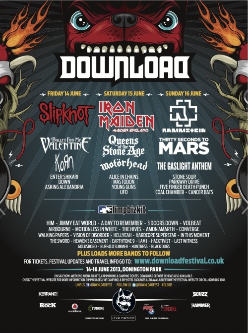 MOTHERFUCKING MORE BANDS ADDED TO DOWNLOAD FEST!! BEYOND HAPPY THAT PARKWAY ARE THERE  so far i wanna see: Parkway Drive Slipknot Korn Limp Bizkit Rammstein Five Finger Death Punch Coalchamber Cancer Bats Enter Shikari Stone Sour Last Witness Iron Maiden A Day To Remember others i'd watch if nothing else on Mastodon Down Asking Alexandria (maybe) HellYeah Airbourne