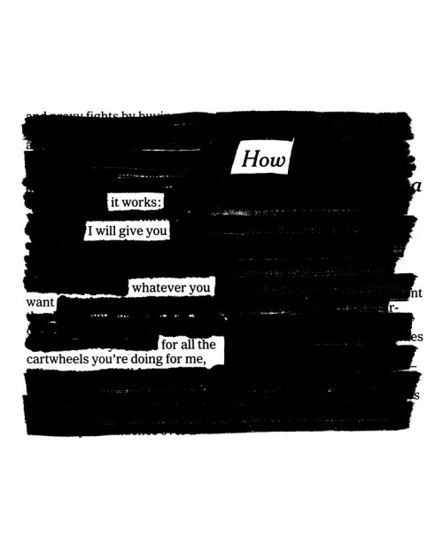 "jenbekmanprojects:   How It Works by Austin Kleon To create his famous Newspaper Blackout Poems, artist Austin Kleon ""blacks out"" newspaper articles with a marker, creating poetry out of the words that remain. ""How it works: I will give you whatever you want for all the cartwheels you're doing for me,"" Kleon unearths from an article about hedge fund investing. ""Like many of my poems, it's about my wife,"" he sweetly explains.  This romantic print is among our special Valentine's Day selections—see them all here. Prints of this edition begin at $60. Check out Austin Kleon's excellent Tumblrs, newspaperblackout.com and tumblr.austinkleon.com."