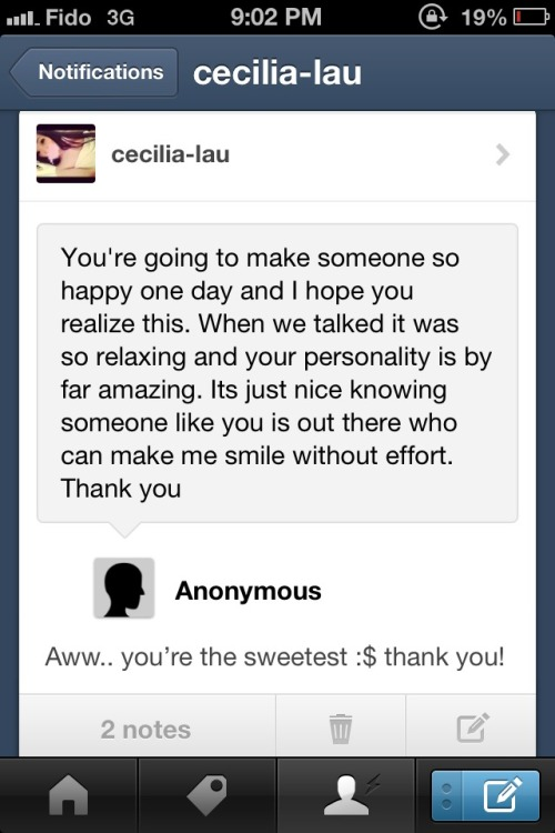 cecilia-lau:  From the other day ago. To be honest this actually made me so happy… It's just nice to know people like this still exist because I rather have someone that I can make smile regardless, rather than someone who's only here for me so they can get it in lol. But this actually uplifted my mood from 30 minutes ago, I just had to reread this haha.. Thanks whoever it was.