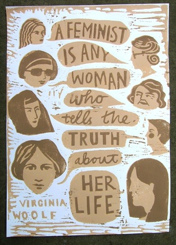 "mydaywithd:  ""A feminist is any woman who tells the truth about her life."" Virginia Woolf"
