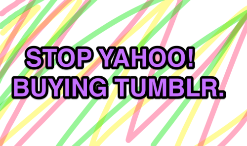 http://www.ipetitions.com/petition/stop-yahoo-from-buying-tumblr/signatures CLICK HERE TO SIGN THE PETITION.