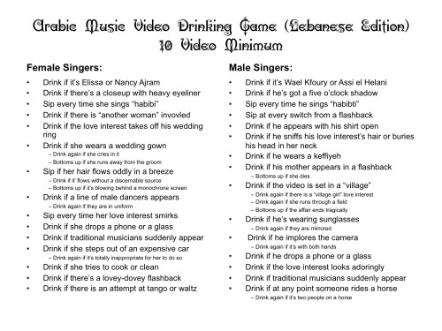 "THE ARABIC MUSIC VIDEO DRINKING GAME DISCLAIMER:  In no way to do I encourage excessive drinking. I recognize that nearly all adults have had a drink, and of those, many of us have played drinking games.  The vast majority of us do so responsibly. This post is meant more to be tongue-in-cheek and a commentary on the nature of music videos in the region versus a genuine attempt at encouraging the world to a) drink excessively and b) watch music videos excessively. Both are potentially hazardous to your health, though alcohol's effects are far simpler to discern.  Please keep that in mind when reading this entry.  Every time I go out to eat, TVs play one of two channels: Fashion TV or an Arabic music video channel. I hate Fashion TV (it is very thin women walking 24 hours a day) but I have come to accept music videos. They follow discernible patterns that help with language and cultural acquisition. Yeah, that's my excuse. I honestly believe that you can learn a great deal from music videos. They are rather parochial reflections of what is considered ""cool,"" ""hip,"" ""romantic,"" etc. in the given culture that produces it. Arabic language music videos vary considerably by country, though they share a few basic premises that make it possible to develop common criteria between them. That being said, these criteria have variations, which are addressed later in the blog.  I decided to capitalize on my increased knowledge of the genre by doing what any reasonable TV watcher would do: create a drinking game. While I don't drink myself (I am allergic to alcohol) I know many people do.  So ladies and gents…presenting the Arabic Music Video Drinking Game (Lebanese Edition!) You do not have to speak Arabic to play! A ten video minimum is recommended for the full experience.  RULES:  Please feel free to download the attached JPEG to play. Depending on where you live in the Arabic-speaking world, check the ""Regional Variants"" section below. SUGGESTED DRINKS:  For folks to don't drink: pomegranate or blood orange juice For light drinkers: Al Maaza or 961 beer For wine-os: Ksara or Massaya, whatever's cheaper For big hitters: Arak (if you don't know what that is…just go for beer.)  REGIONAL VARIANTS: All countries: Replace the famous singers with ones from your respective country or region. Same with drinks, but note some of my suggestions.  Gulf States: Grape juice is fine in any Gulf country. You'll have to use homebrew or maybe Red Bull if you want to try something stronger.  If you do use homebrew, make sure whoever made the homebrew knows what they are doing. Canadians are a good bet. Find pirated videos. Like they're gonna show all the cool Lebanese videos in say, Kuwait. Or Saudi. You get it if you live there.  Only sip when a male singer is wearing a keffiyeh. You have a lot of those.  Egypt:  Only sip if traditional musicians appear: drink if they are ""Nubian."" Don't bother with wine unless it's Cru Des Ptolemees. Tunisia:  Why would you drink arak when you have thibarine? Go get some!  Yes, any ""Berber-dressed"" person counts as ""from a village."" If you don't play with Ayman Lseeq, you are a chump and should play the Lebanese version.  Morocco Get some Medallion wine.   See the Tunisian section on Berber rules.  Drink if the male singer is dressed like a rapper.  Bottoms up if the female singer is dressed like a rapper.  Play with Ahmed Soultan because GAWD DAMN HE IS HAWT. Algeria:  Drink if the singer pays homage to raj.  Again, Tunisian rules apply on Berber dress.  Enjoy! Please comment if you have suggestions for rules, regional variants in particular!"