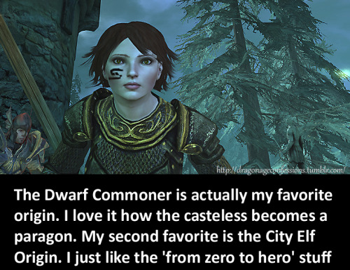 dragonageconfessions:  CONFESSION: The Dwarf Commoner is actually my favorite origin. I love it how the casteless becomes a paragon. My second favorite is the City Elf Origin. I just like the 'from zero to hero' stuf
