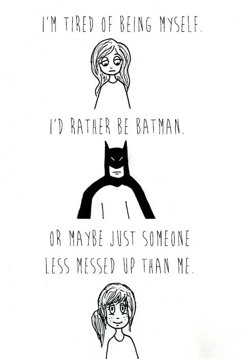 Fyi Batman was pretty messed up person if you think about it. But the people that like and have faith in batman think he is a hero.  Point is the people that matter in your life dont think so.