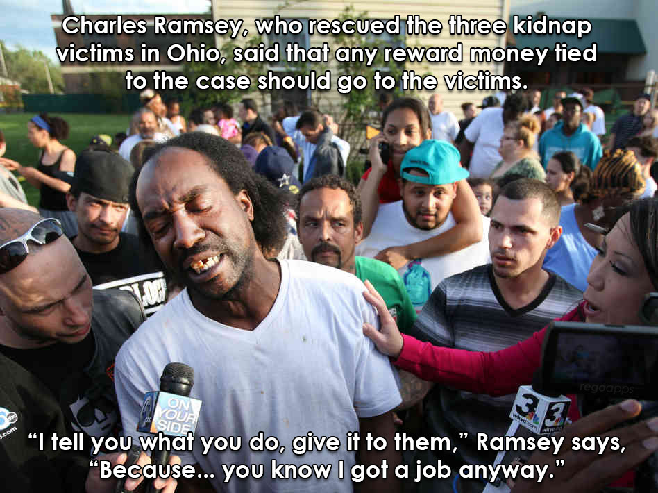 regoapps:  Charles Ramsey, the guy who saved the three kidnapped women, is giving up over $25,000 in reward money and giving it to the victims. Today's lesson: Be more like this guy. Remind yourself that you're not the center of the universe. If everyone just put themselves in other people's shoes instead of only looking out for himself, then perhaps we'd all stop treating each other like crap. Even if you're selfish, there's a reason not to be. Treat others poorly, and they in turn will treat others poorly. This keeps being transferred like a disease until one day it comes back to you and someone treats you poorly. So helping others benefits you as well. The benefits are just not as immediate.