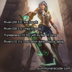 summonerscode:  Exhibit 205 Riven [09:53]: soz for afk Riven [09:57]: i had to poop Tryndamere [10:05]: wtf its like 10 mins  Riven [10:11]: cool ranch doritos locos dawg (Thanks to myth1227 for the quote!)
