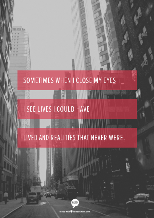 Sometimes when I close my eyes I see lives I could have lived and realities that never were.