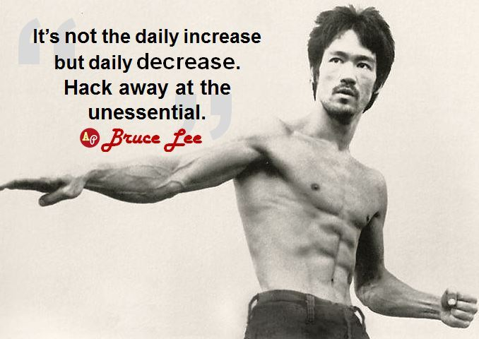 "athleticpoetics:  ""It's not the daily increase but daily decrease. Hack away at the unessential."" - Bruce Lee"