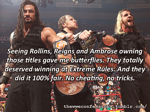 """Seeing Rollins, Reigns and Ambrose owning those titles gave me butterflies. They totally deserved winning at Extreme Rules. And they did it 100% fair. No cheating, no tricks."""