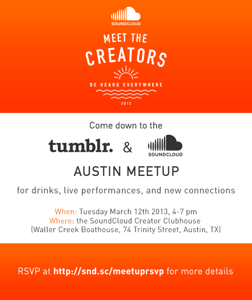 soundcloud:  We're heading to Austin, Texas in March, and are hosting a joint meetup with our friends Tumblr on the afternoon of the 12th. There'll be drinks, live performances, and great conversation. RSVP at http://snd.sc/meetuprsvp for more details closer to the time.