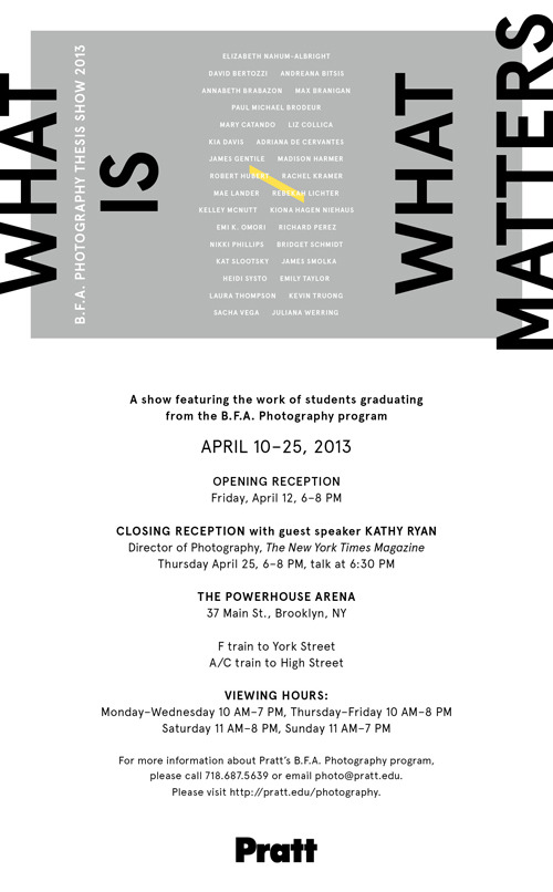 prattphotography:  Please attend the  Closing Reception this Tonight for What is / What Matters A show featuring the work of students graduating the B.F.A. Photography program at Pratt. Closing Reception: Thursday, April 25, 6-8PM. Featuring guest speaker, Kathy Ryan, Director of Photography at The New York Times Magazine, discussion begins at 6:30pm.