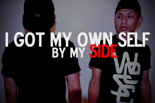 """I GOT MY OWN SELF BY MY SIDE"""